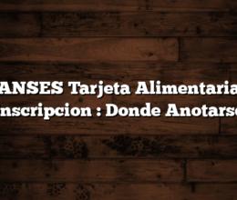 ANSES Tarjeta Alimentaria Inscripcion :  Donde Anotarse