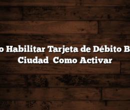 Como Habilitar Tarjeta de Débito Banco Ciudad   Como Activar