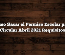 Como Sacar el Permiso Escolar para Circular  Abril 2021 Requisitos