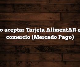 Como aceptar Tarjeta AlimentAR en mi comercio (Mercado Pago)