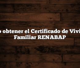 Como obtener el Certificado de Vivienda Familiar RENABAP