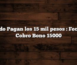 Cuando Pagan los 15 mil pesos : Fecha de Cobro Bono 15000