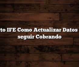 Cuarto IFE  Como Actualizar Datos para seguir Cobrando