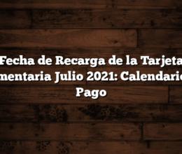 Fecha de Recarga de la Tarjeta Alimentaria Julio 2021: Calendario de Pago