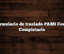 Formulario de traslado PAMI Como Completarlo