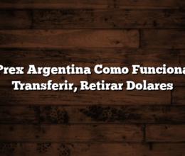 Prex Argentina  Como Funciona  Transferir, Retirar Dolares