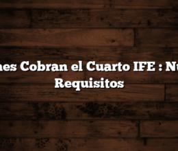 Quienes Cobran el Cuarto IFE : Nuevos Requisitos
