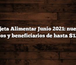 Tarjeta Alimentar Junio 2021: nuevos montos y beneficiarios de hasta $12.000