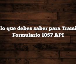 Todo lo que debes saber para Tramitar el Formulario 1057 API
